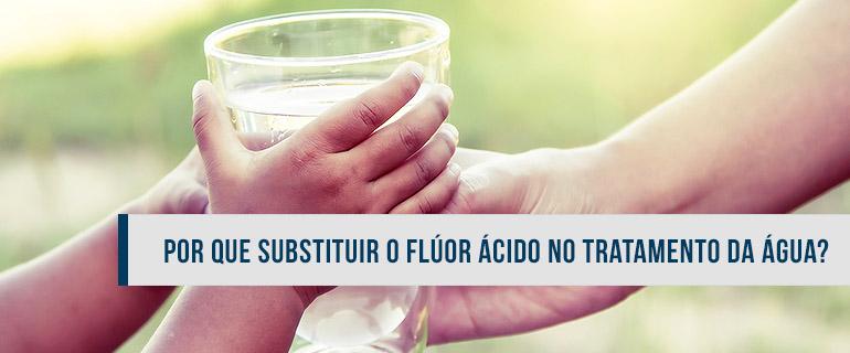Por que substituir o Flúor Ácido no tratamento da água?